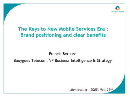 The Keys to New Mobile Services Era : Brand positioning and clear benefits Francis Bernard Bouygues Telecom, VP Business Intelligence & Strategy Montpellier.