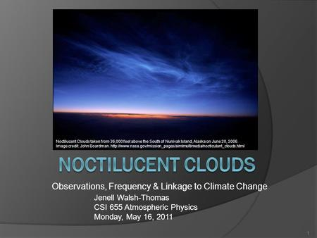 Observations, Frequency & Linkage to Climate Change Jenell Walsh-Thomas CSI 655 Atmospheric Physics Monday, May 16, 2011 1 Noctilucent Clouds taken from.
