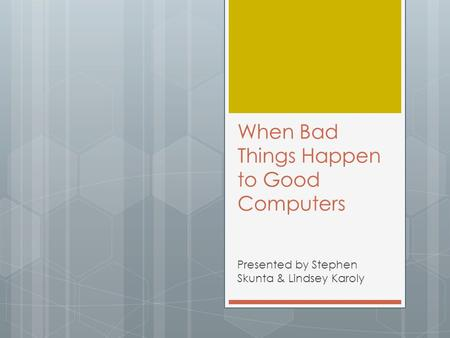 When Bad Things Happen to Good Computers Presented by Stephen Skunta & Lindsey Karoly.