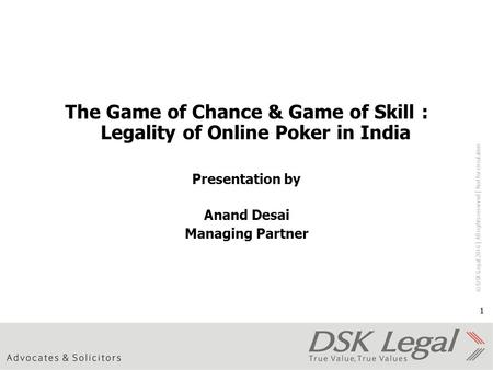© DSK Legal 2016 │ All rights reserved │ Not for circulation 1 The Game <strong>of</strong> Chance & Game <strong>of</strong> Skill : Legality <strong>of</strong> Online Poker in <strong>India</strong> Presentation by Anand.