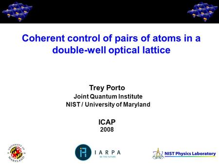 1 Trey Porto Joint Quantum Institute NIST / University of Maryland ICAP 2008 Coherent control of pairs of atoms in a double-well optical lattice.