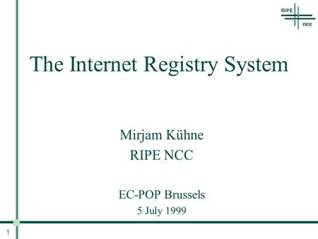 1 The Internet Registry System Mirjam Kühne RIPE NCC EC-POP Brussels 5 July 1999.
