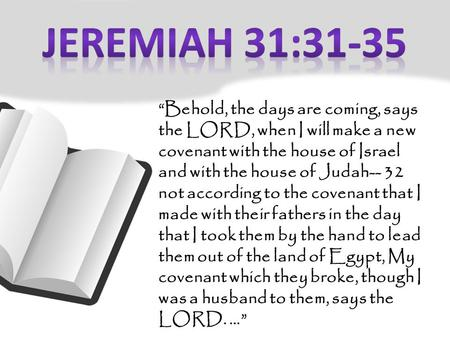"""Behold, the days are coming, says the LORD, when I will make a new covenant with the house of Israel and with the house of Judah-- 32 not according to."
