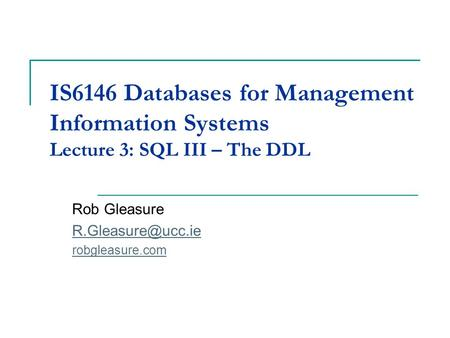 IS6146 Databases for Management Information Systems Lecture 3: SQL III – The DDL Rob Gleasure robgleasure.com.