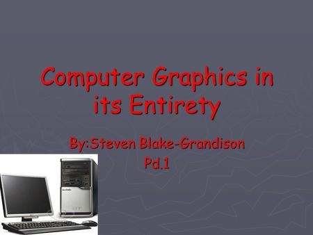 Computer Graphics in its Entirety By:Steven Blake-Grandison Pd.1.