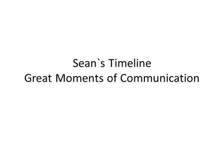 Sean`s Timeline Great Moments of Communication. 900 BC Chinese develop postal system to deliver written messages.