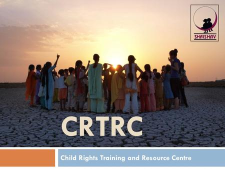 "CRTRC Child Rights Training and Resource Centre. About Shaishav  ""Shaishav"" is a Gujarati word meaning ""childhood""  We are a voluntary organisation."