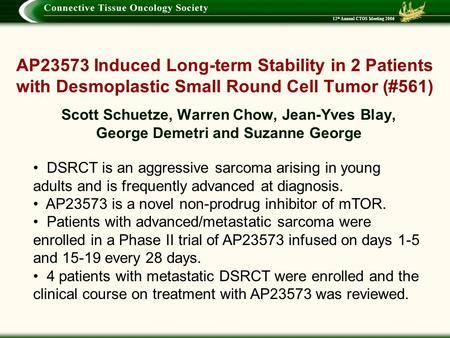 12 th Annual CTOS Meeting 2006 AP23573 Induced Long-term Stability in 2 Patients with Desmoplastic Small Round Cell Tumor (#561) Scott Schuetze, Warren.