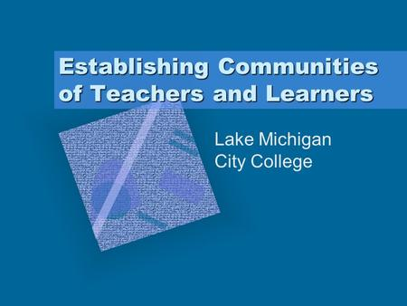 Establishing Communities of Teachers and Learners Lake Michigan City College.