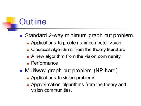 Outline Standard 2-way minimum graph cut problem. Applications to problems in computer vision Classical algorithms from the theory literature A new algorithm.