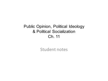Public Opinion, Political Ideology & Political Socialization Ch. 11 Student notes.