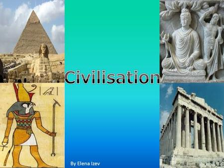 By Elena Izev. Civilisation Civilisation is the stage of human social development and organization which is considered most advanced. Examples of civilisation.