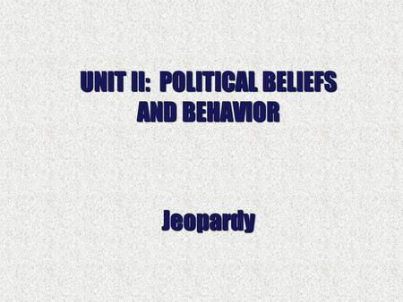 UNIT II: POLITICAL BELIEFS AND BEHAVIOR Jeopardy.