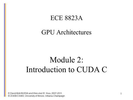 © David Kirk/NVIDIA and Wen-mei W. Hwu, 2007-2011 ECE408/CS483, University of Illinois, Urbana-Champaign 1 ECE 8823A GPU Architectures Module 2: Introduction.