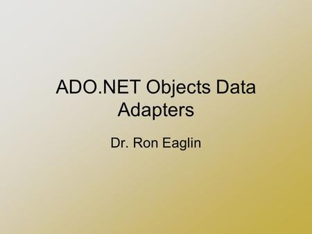 ADO.NET Objects Data Adapters Dr. Ron Eaglin. Agenda Builds on Information in Part I Should have working knowledge of creating a database connection Continuation.