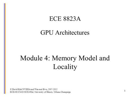 1 ECE 8823A GPU Architectures Module 4: Memory Model and Locality © David Kirk/NVIDIA and Wen-mei Hwu, 2007-2012 ECE408/CS483/ECE498al, University of Illinois,