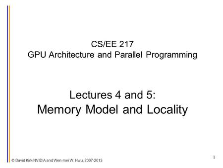 CS/EE 217 GPU Architecture and Parallel Programming Lectures 4 and 5: Memory Model and Locality © David Kirk/NVIDIA and Wen-mei W. Hwu, 2007-2013 1.