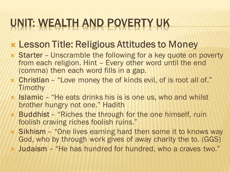  Lesson Title: Religious Attitudes to Money  Starter – Unscramble the following for a key quote on poverty from each religion. Hint – Every other word.