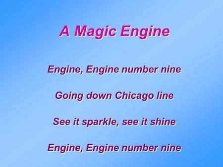 A Magic Engine Engine, Engine number nine Going down Chicago line See it sparkle, see it shine Engine, Engine number nine Going down Chicago line See it.