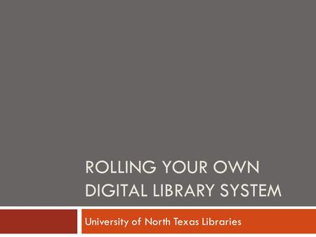 ROLLING YOUR OWN DIGITAL LIBRARY SYSTEM University of North Texas Libraries.