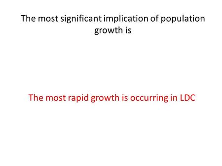 The most significant implication of population growth is The most rapid growth is occurring in LDC.