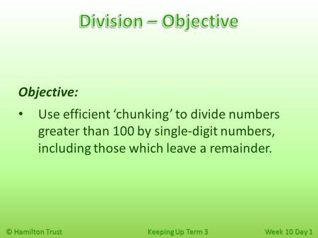 © Hamilton Trust Keeping Up Term 3 Week 10 Day 1 Objective: Use efficient 'chunking' to divide numbers greater than 100 by single-digit numbers, including.