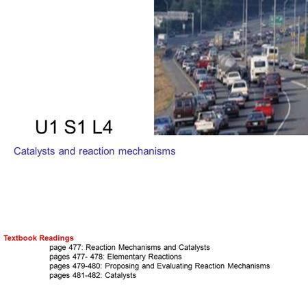 U1 S1 L4 Catalysts and reaction mechanisms Textbook Readings page 477: Reaction Mechanisms and Catalysts pages 477- 478: Elementary Reactions pages 479-480: