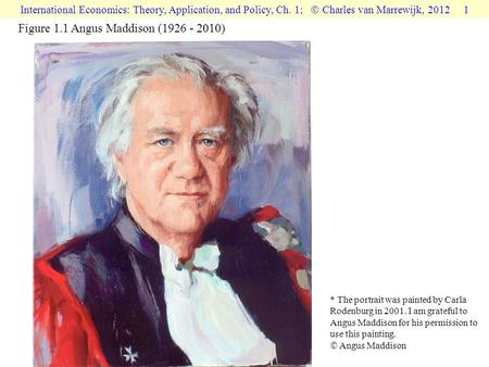 International Economics: Theory, Application, and Policy, Ch. 1;  Charles van Marrewijk, 2012 1 Figure 1.1 Angus Maddison (1926 - 2010) * The portrait.