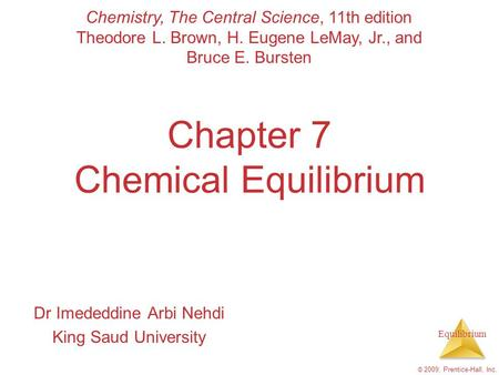 Equilibrium © 2009, Prentice-Hall, Inc. Chapter 7 Chemical Equilibrium Dr Imededdine Arbi Nehdi King Saud University Chemistry, The Central Science, 11th.