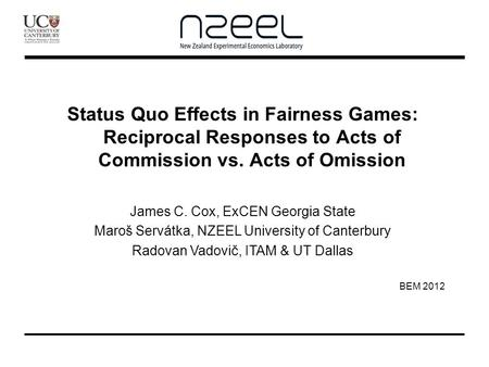 Status Quo Effects in Fairness Games: Reciprocal Responses to Acts of Commission vs. Acts of Omission James C. Cox, ExCEN Georgia State Maroš Servátka,