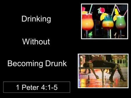 "Drinking Without 1 Peter 4:1-5 Becoming Drunk. Introduction A scourge to mankind –""Alcohol has many defenders, but no defense."" (Abraham Lincoln) –Root."