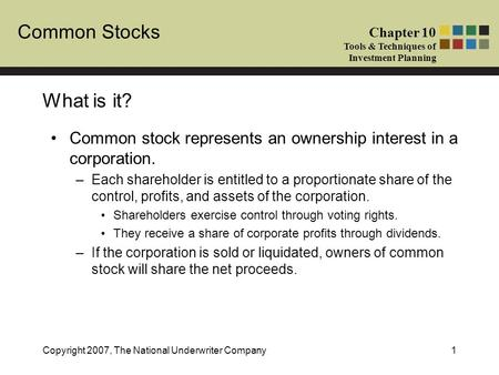 Common Stocks Chapter 10 Tools & Techniques of Investment Planning Copyright 2007, The National Underwriter Company1 What is it? Common stock represents.