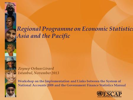 Regional Programme on Economic Statistics Asia and the Pacific Zeynep Orhun Girard Istanbul, November 2013 Workshop on the Implementation and Links between.