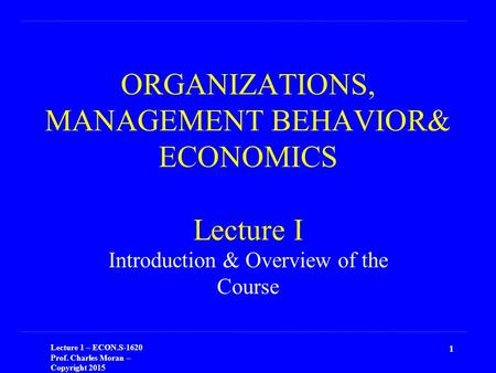 Lecture 1 – ECON.S-1620 Prof. Charles Moran – Copyright 2015 ORGANIZATIONS, MANAGEMENT BEHAVIOR& ECONOMICS Lecture I Introduction & Overview of the Course.