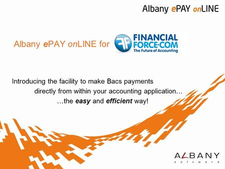 Albany ePAY onLINE for Introducing the facility to make Bacs payments directly from within your accounting application… …the easy and efficient way!
