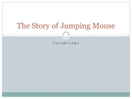 VOCABULARY The Story of Jumping Mouse. Content The far-off land sounded so wonderful the young mouse began to dream about it. He knew he would never be.