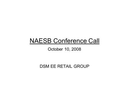 NAESB Conference Call October 10, 2008 DSM EE RETAIL GROUP.