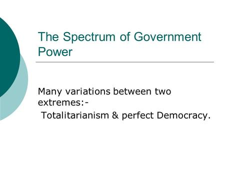 The Spectrum of Government Power Many variations between two extremes:- Totalitarianism & perfect Democracy.