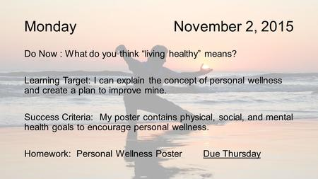 "Monday November 2, 2015 Do Now : What do you think ""living healthy"" means? Learning Target: I can explain the concept of personal wellness and create a."