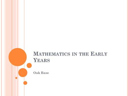M ATHEMATICS IN THE E ARLY Y EARS Oak Base. ACTIVITIES Overview of Mathematics in reception. In small groups 10 minutes on each learning table. Any Questions?