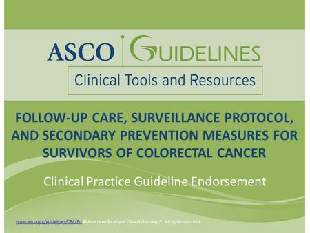 FOLLOW-UP CARE, SURVEILLANCE PROTOCOL, AND SECONDARY PREVENTION MEASURES FOR SURVIVORS OF COLORECTAL CANCER Clinical Practice Guideline Endorsement www.asco.org/guidelines/CRC/FUwww.asco.org/guidelines/CRC/FU.