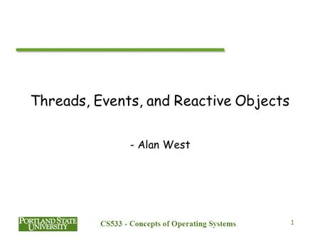 CS533 - Concepts of Operating Systems 1 Threads, Events, and Reactive Objects - Alan West.