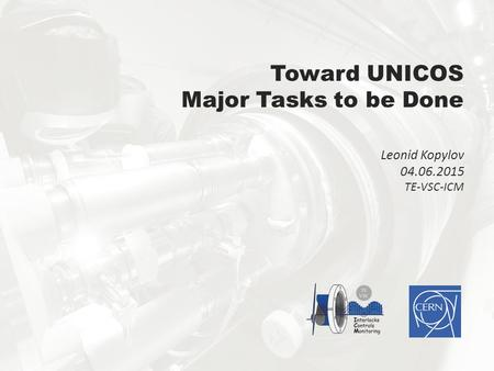 Toward UNICOS Major Tasks to be Done Leonid Kopylov 04.06.2015 TE-VSC-ICM.