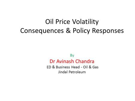 Oil Price Volatility Consequences & Policy Responses By Dr Avinash Chandra ED & Business Head - Oil & Gas Jindal Petroleum.