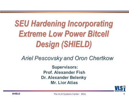 SHIELD The VLSI Systems Center - BGU 1 SEU Hardening Incorporating Extreme Low Power Bitcell Design (SHIELD) Ariel Pescovsky and Oron Chertkow Supervisors: