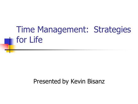 Time Management: Strategies for Life Presented by Kevin Bisanz.