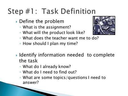  Define the problem ◦ What is the assignment? ◦ What will the product look like? ◦ What does the teacher want me to do? ◦ How should I plan my time? 