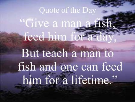 "Quote of the Day ""Give a man a fish, feed him for a day, But teach a man to fish and one can feed him for a lifetime."""