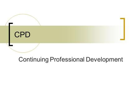 CPD Continuing Professional Development. CPD What? Why? How?