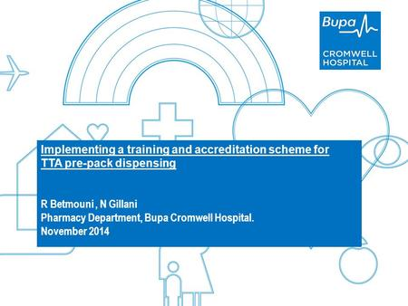 Agenda BupaPrivate and Confidential Implementing a training and accreditation scheme for TTA pre-pack dispensing R Betmouni, N Gillani Pharmacy Department,